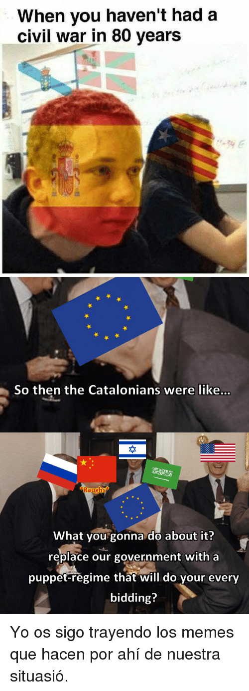 what you gonna do: When vou haven't had a  civil war in 80 years   So then the Catalonians were like...  砕  What you gonna do about it?  replace our government with a  puppet-regime that will do your every  bidding? <p>Yo os sigo trayendo los memes que hacen por ahí de nuestra situasió.</p>