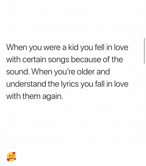 Fall, Love, and Memes: When vou were a kid vou fell in love  with certain songs because of the  sound. When you're older and  understand the lyrics you fall in love  with them again. 🥰