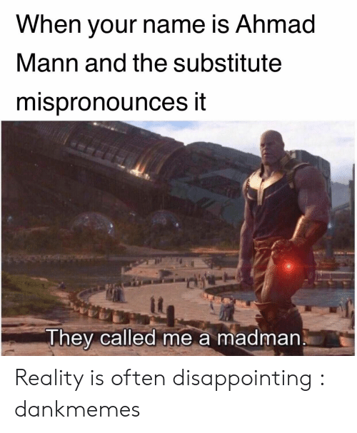 Reality, Name, and They: When vour name is Ahmad  Mann and the substitute  mispronounces it  it  They called me a madman Reality is often disappointing : dankmemes