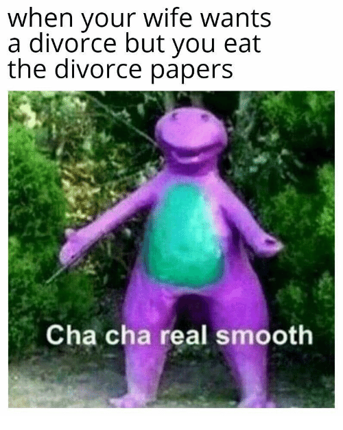 Papers: when vour wife wants  a divorce but you eat  the divorce papers  Cha cha real smooth
