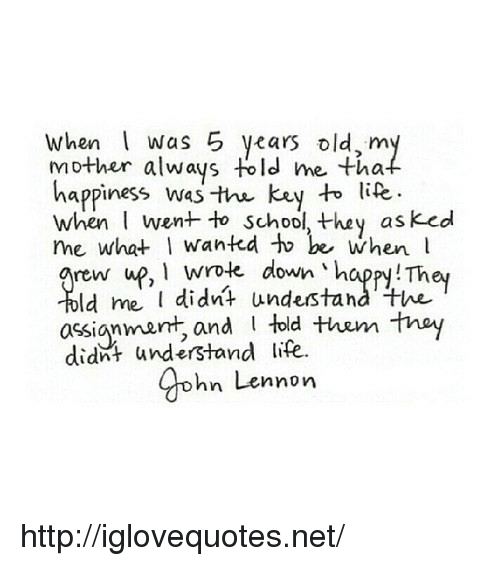 Life, School, and Happy: When Was 5 years old,m  mother always told me tha  happiness was the key to lite  when went to school, they asked  me what I wantd to be when l  rew up, 1 wrole down 'happy! They  ld me didnt undestand the  told the tnay  assignmarnt, and  didnt understand life.  gohn Lennon http://iglovequotes.net/