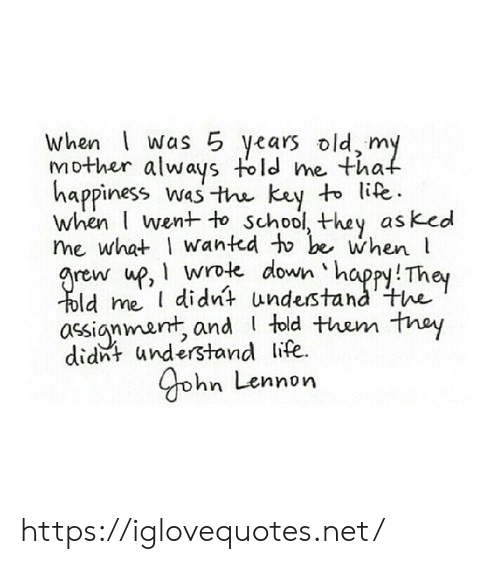 They Told Me: when was 5 years old, my  Mother always told me that  happiness was the key to life.  when I went to school, they asked  me what I wanted to be when  arew up, wrote down happy! They  Told me didnt understand the  assignmant, and told them they  didnt understand life  yohn Lennon https://iglovequotes.net/