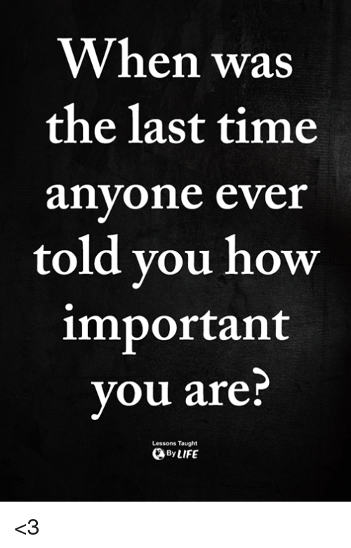 Memes, Time, and 🤖: When was  the last time  anyone ever  told you how  important  you are?  Lessons Taught  ByLIFE <3