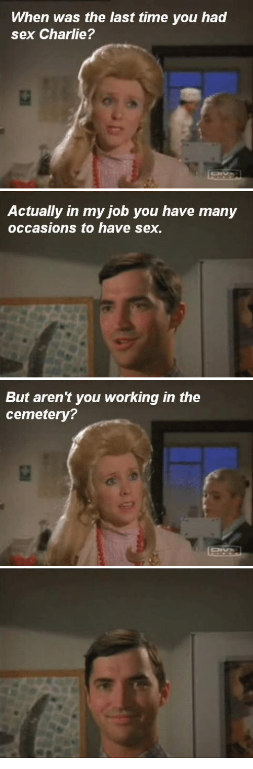 Charlie, Sex, and Time: When was the last time you had  sex Charlie?   Actually in my job you have many  occasions to have sex.   But aren't you working in the  cemetery?