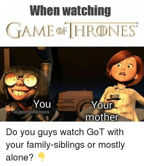 game thrones: When watching  GAME THRONES  You  Your  SIGlgaemofthrones  mother Do you guys watch GoT with your family-siblings or mostly alone? 👇