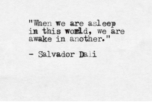 """Salvador Dali, World, and Another: """"When we are asl eep  in this world, we are  awake in another.""""  Salvador Dali"""
