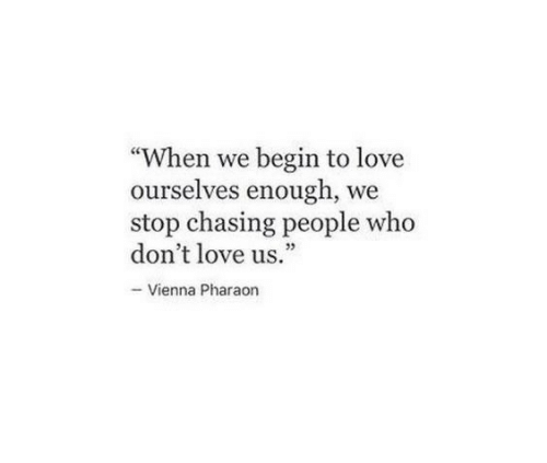 "vienna: ""When we begin to love  ourselves enough, we  stop chasing people who  don't love us.  95  - Vienna Pharaon"