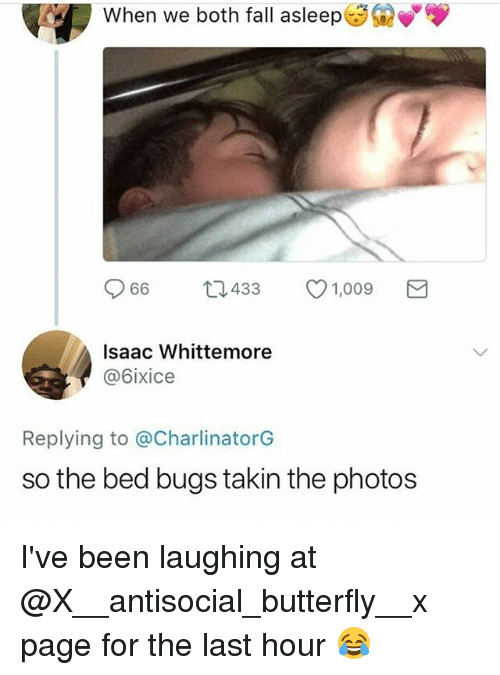 Fall, Memes, and Bed Bugs: When we both fall asleep  M  966  433  1,009  Isaac Whittemore  @6ixice  Replying to @CharlinatorG  so the bed bugs takin the photos I've been laughing at @X__antisocial_butterfly__x page for the last hour 😂