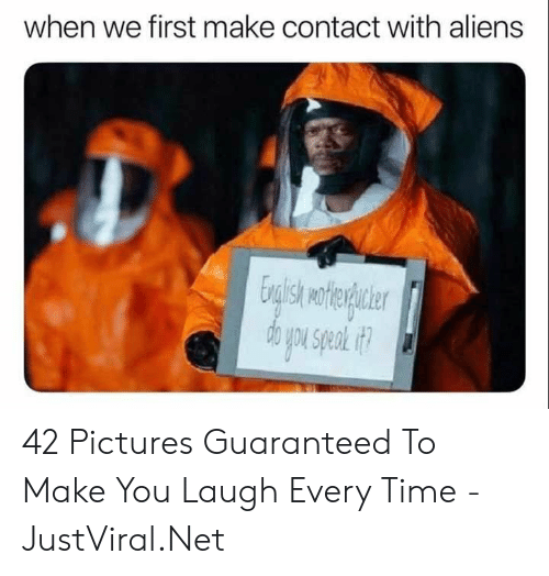 Laugh Every: when we first make contact with aliens 42 Pictures Guaranteed To Make You Laugh Every Time - JustViral.Net