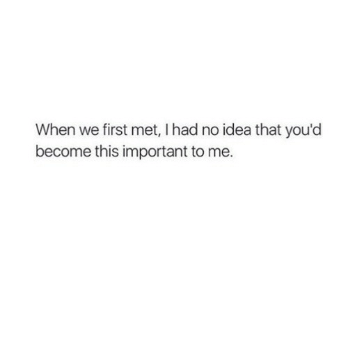 I Had No Idea: When we first met, I had no idea that you'd  become this important to me.