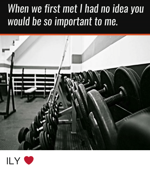Gym, Idea, and First: When we first met I had no idea you  would be so important to me. ILY ❤