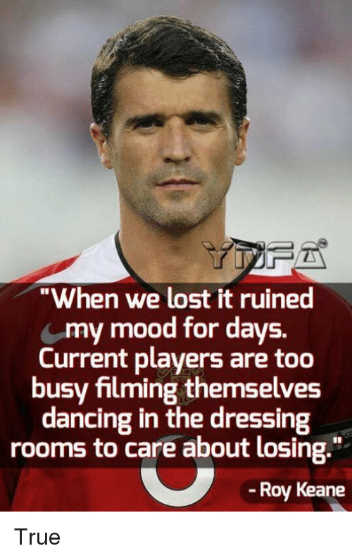 "Dancing, Memes, and Mood: ""When we lost it ruined  my mood for days.  Current players are too  busy filming themselves  dancing in the dressing  rooms to care about losing.""  -Roy Keane True"