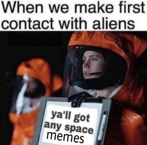 Memes, Aliens, and Space: When we make first  contact with aliens  yall got  any space  memes