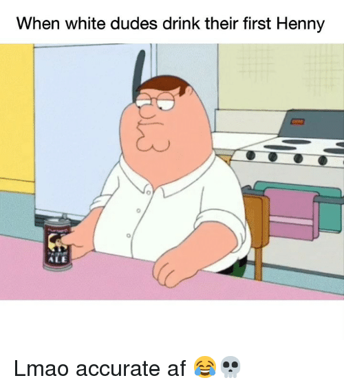 Af, Funny, and Lmao: When white dudes drink their first Henny  0  o/  ALE Lmao accurate af 😂💀