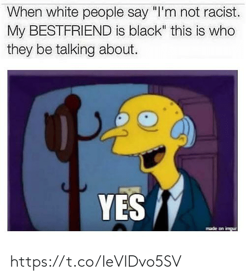 """White People, Black, and Imgur: When white people say """"I'm not racist.  My BESTFRIEND is black"""" this is who  they be talking about.  YES  made on imgur https://t.co/IeVIDvo5SV"""