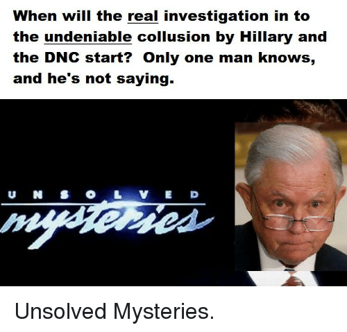 The Real, Only One, and Unsolved Mysteries: When will the real investigation in to  the undeniable collusion by Hillary and  the DNC start? Only one man knows,  and he's not saying.  U NSO LE D