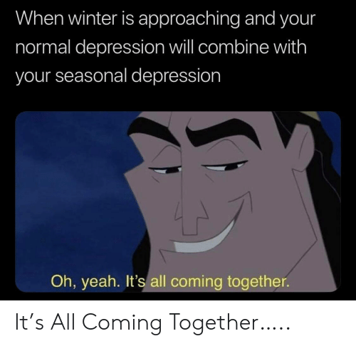 oh yeah: When winter is approaching and your  normal depression will combine with  your seasonal depression  Oh, yeah. It's all coming together It's All Coming Together…..