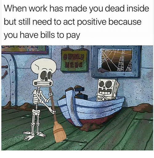 Work, Humans of Tumblr, and Bills: When work has made you dead inside  but still need to act positive because  you have bills to pay  ORDER