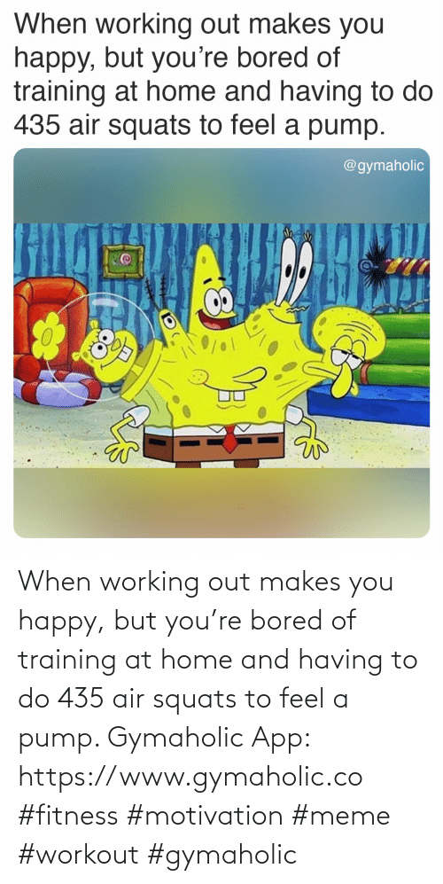 Working out: When working out makes you happy, but you're bored of training at home and having to do 435 air squats to feel a pump.  Gymaholic App: https://www.gymaholic.co  #fitness #motivation #meme #workout #gymaholic