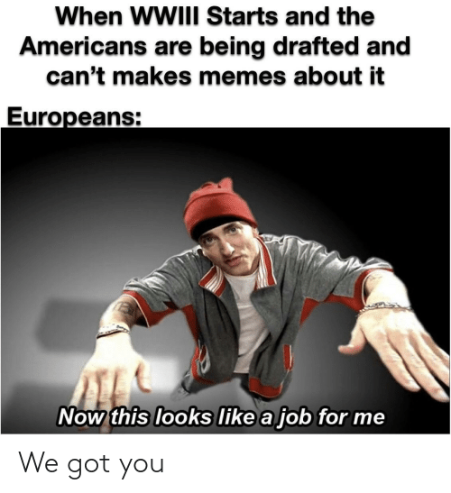 job: When WWIII Starts and the  Americans are being drafted and  can't makes memes about it  Europeans:  Now this looks like a job for me We got you