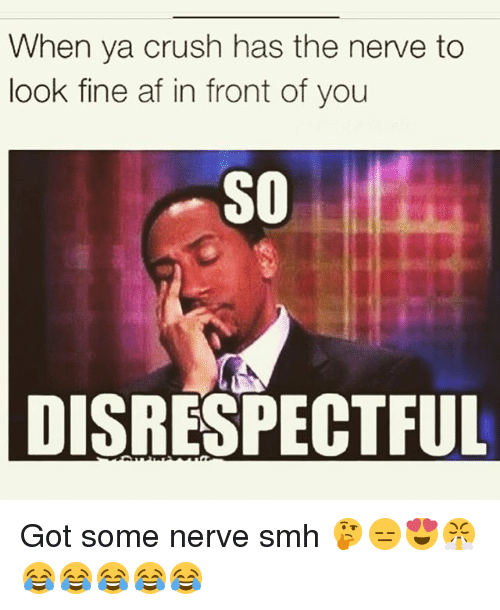 nerv: When ya crush has the nerve to  look fine af in front of you  SO  DISRESPECTFUL Got some nerve smh 🤔😑😍😤😂😂😂😂😂