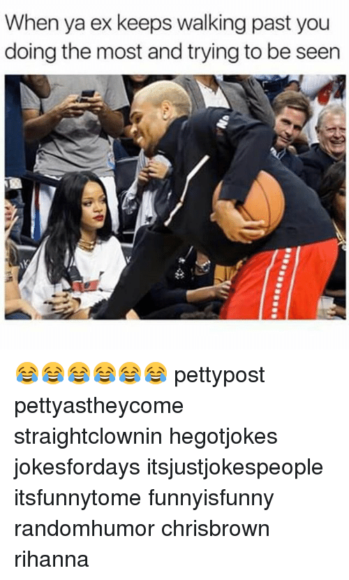 Memes, Rihanna, and 🤖: When ya ex keeps walking past you  doing the most and trying to be seen  q  : 😂😂😂😂😂😂 pettypost pettyastheycome straightclownin hegotjokes jokesfordays itsjustjokespeople itsfunnytome funnyisfunny randomhumor chrisbrown rihanna