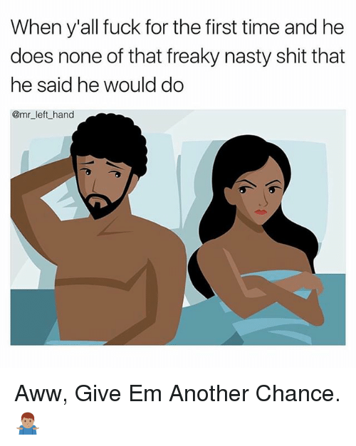 Aww, Nasty, and Shit: When y'all fuck for the first time and he  does none of that freaky nasty shit that  he said he would do  @mr_left_hand Aww, Give Em Another Chance. 🤷🏽♂️