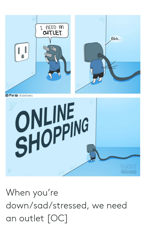 when you: When you're down/sad/stressed, we need an outlet [OC]
