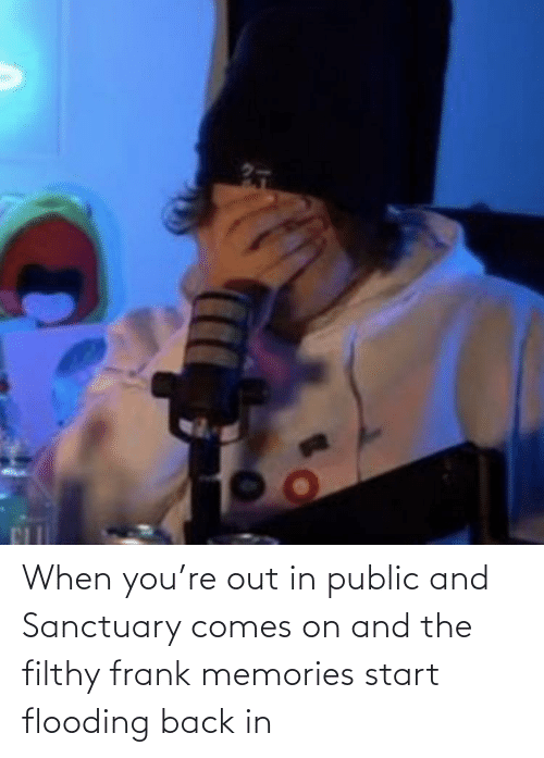 Filthy Frank: When you're out in public and Sanctuary comes on and the filthy frank memories start flooding back in