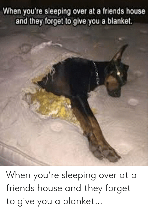blanket: When you're sleeping over at a friends house and they forget to give you a blanket…