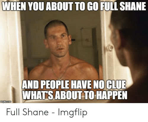 Full Shane: WHEN YOU ABOUT TO GO FULL SHANE  AND PEOPLE HAVE NO CLUE  WHATS ABOUT TO HAPPEN  imaflip.com Full Shane - Imgflip