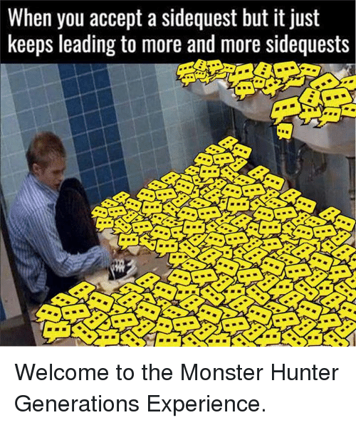 monster hunter: When you accept a sidequest but it just  keeps leading to more and more sidequests Welcome to the Monster Hunter Generations Experience.