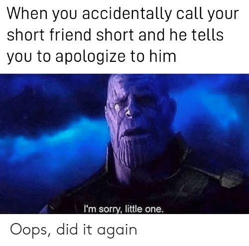 Sorry, Him, and One: When you accidentally call your  short friend short and he tells  you to apologize to him  I'm sorry, little one. Oops, did it again