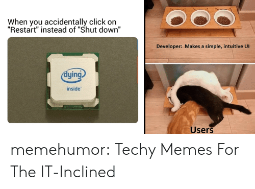 "restart: When you accidentally click on  ""Restart"" instead of ""Shut down""  Developer: Makes a simple, intuitive Ul  dying  inside  Users memehumor:  Techy Memes For The IT-Inclined"