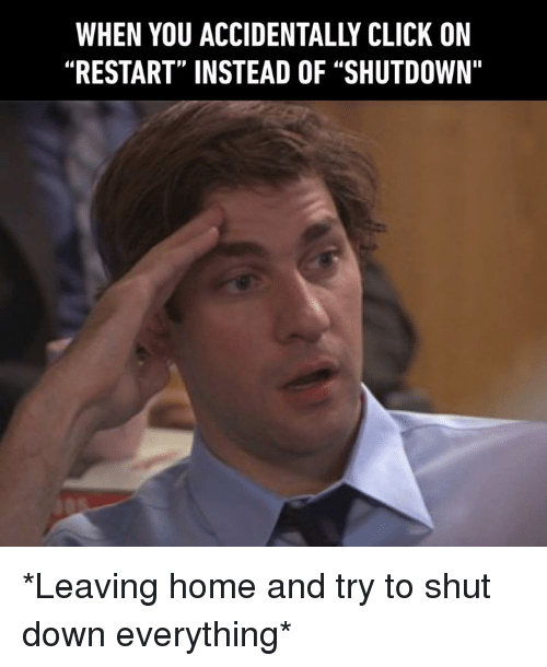 """Click, Dank, and Home: WHEN YOU ACCIDENTALLY CLICK ON  """"RESTART"""" INSTEAD OF """"SHUTDOWN"""" *Leaving home and try to shut down everything*"""