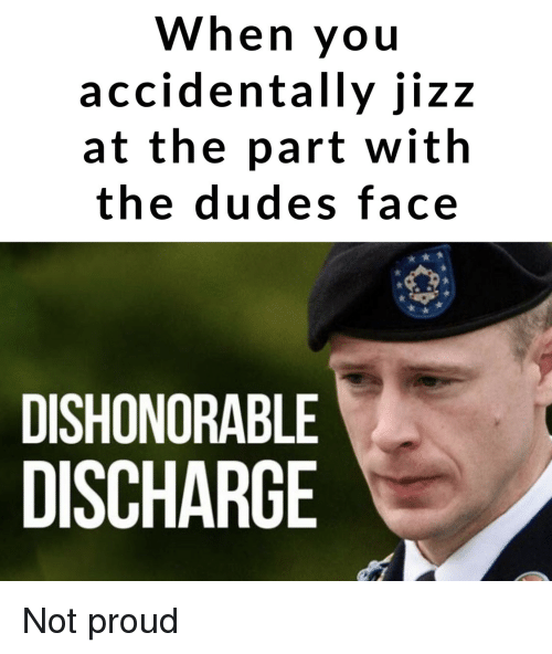 jizz: When you  accidentally jizz  at the part with  the dudes face  DISHONORABLE  DISCHARGE Not proud