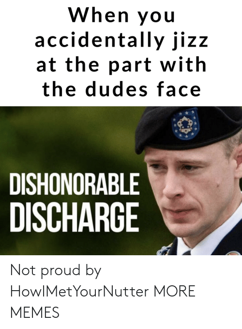 jizz: When you  accidentally jizz  at the part with  the dudes face  DISHONORABLE  DISCHARGE Not proud by HowIMetYourNutter MORE MEMES