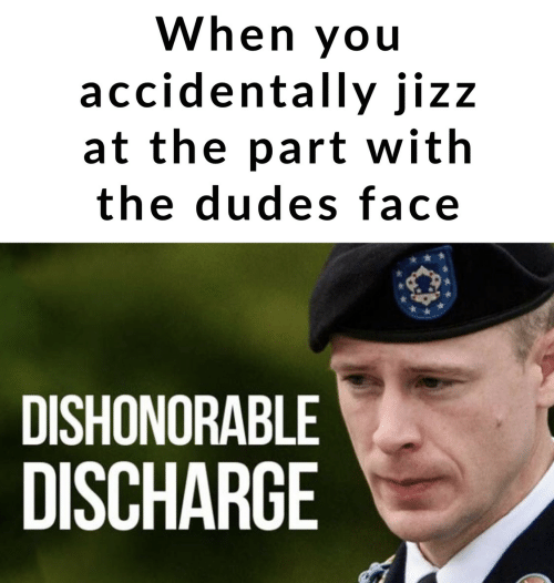 jizz: When you  accidentally jizz  at the part with  the dudes face  DISHONORABLE  DISCHARGE
