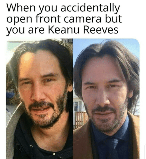 Front Camera: When you accidentally  open front camera but  you are Keanu Reeves