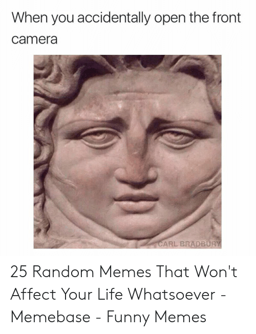 Front Camera: When you accidentally open the front  camera  CARL BRADBURY 25 Random Memes That Won't Affect Your Life Whatsoever - Memebase - Funny Memes