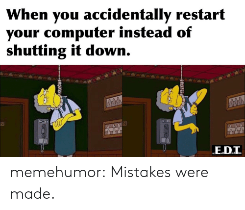 restart: When you accidentally restart  your computer instead of  shutting it down.  ED.T  ead im  Slilgi memehumor:  Mistakes were made.