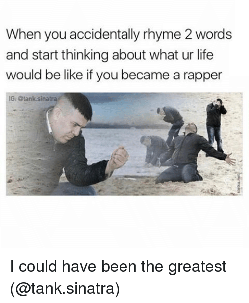 rhyming: When you accidentally rhyme 2 words  and start thinkingabout what ur life  would be like if you became a rapper  IG Stank sinatra I could have been the greatest (@tank.sinatra)