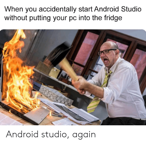 Android, Fridge, and You: When you accidentally start Android Studio  without putting your pc into the fridge Android studio, again