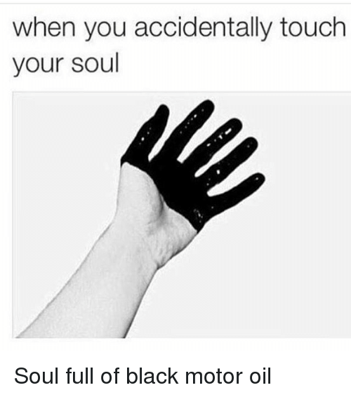 touch your soul: when you accidentally touch  your soul Soul full of black motor oil