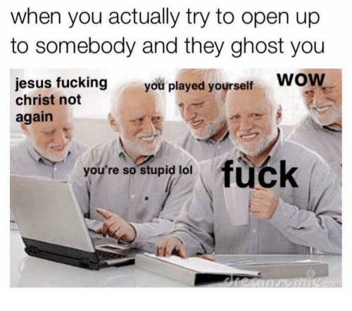 Fucking, Jesus, and Lol: when you actually try to open up  to somebody and they ghost you  jesus fucking you played yourself WOW  christ not  again  fuck  you're so stupid lol
