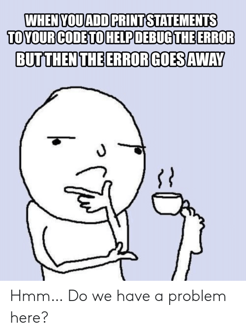 Add, Code, and You: WHEN YOU ADD PRINT STATEMENTS  TOYOUR CODE TOHELPDEBUGTHE ERROR  BUTTHEN THE ERROR GOESAWAY Hmm… Do we have a problem here?