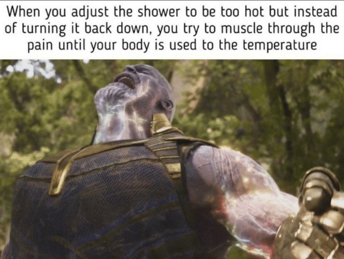 Shower, Pain, and Back: When you adjust the shower to be too hot but instead  of turning it back down, you try to muscle through the  pain until your body is used to the temperature