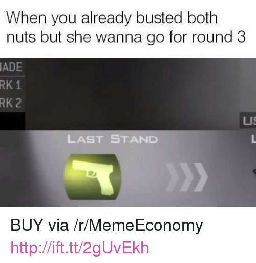 "last stand: When you already busted both  nuts but she wanna go for round 3  ADE  RK  1  RK 2  LUS  LAST STAND <p>BUY via /r/MemeEconomy <a href=""http://ift.tt/2gUvEkh"">http://ift.tt/2gUvEkh</a></p>"