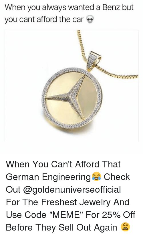 "Meme, Memes, and Jewelry: When you always wanted a Benz but  you cant afford the car When You Can't Afford That German Engineering😂 Check Out @goldenuniverseofficial For The Freshest Jewelry And Use Code ""MEME"" For 25% Off Before They Sell Out Again 😩"