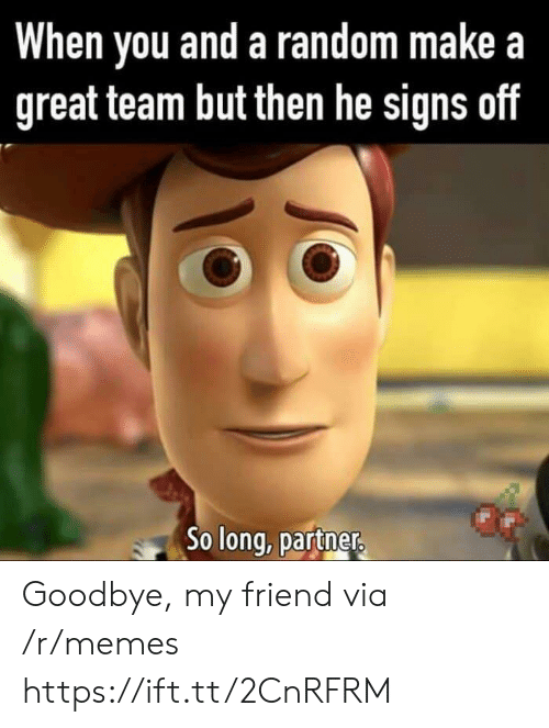 So Long Partner: When you and a random makea  great team but then he signs off  So long, partner Goodbye, my friend via /r/memes https://ift.tt/2CnRFRM